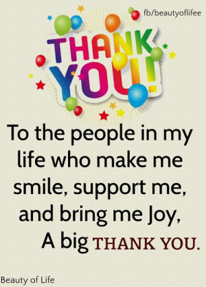 Make Me Smile: fb/beautyoflifee  THANK  YOUU  To the people in my  life who make me  smile, support me,  and bring me Joy  A big THANK YOU.  Beauty of Life