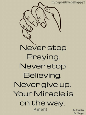 Memes, Happy, and Never: fb/bepositivebehappy2  Never stop  Praying.  Never stop  Believing.  Never give up.  Your Miracle is  on the way.  Amen!  Be Positive  Be Happy