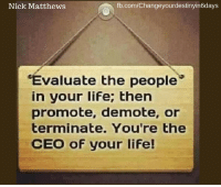 Life, Love, and Memes: fb.com/Changeyourdestinyin6days  Nick Matthews  Evaluate the people  in your life; then  promote, demote, or  terminate. You're the  CEO of your life! Love this!  .