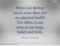 Amazon, Life, and Memes: fb.com/Coach MD  Stress can destrov  much more than just  our physical health  Too often, it eats  away at our hope,  belief, and faith  Charles F. Glassmaw  CharlesGlassmanMD.com www.CharlesGlassmanMD.com Brain Drain on Amazon: amzn.to/1adJW5M   When our automatic brain detects danger, threat, and vulnerability it fires with a flurry of electro-chemical responses. Danger may be real or imagined, but the reaction is equally as harmful and we all know it as stress. When we  believe, trust, and take direction from the reaction, it can control our life and deeply root us in a belief system that is very rigid, purely physical, and spiritually barren. And in addition, the way I see it, stress can destroy much more than just our physical health. Too often, it eats away at our hope, belief, and faith.  Dr. Charles, CoachMD