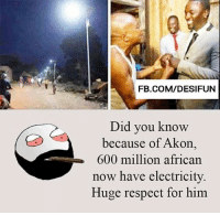 Twitter: BLB247 Snapchat : BELIKEBRO.COM belikebro sarcasm meme Follow @be.like.bro: FB.COM/DESIFUN  Did you know  because of Akon  600 million african  now have electricity  Huge respect for him Twitter: BLB247 Snapchat : BELIKEBRO.COM belikebro sarcasm meme Follow @be.like.bro