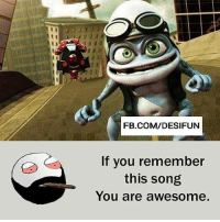 Be Like, Meme, and Memes: FB.COM/DESIFUN  If you remember  this song  You are awesome Twitter: BLB247 Snapchat : BELIKEBRO.COM belikebro sarcasm meme Follow @be.like.bro