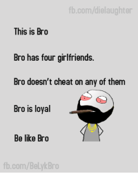 bro: fb.com/dielaughter  This is Bro  Bro has four girlfriends.  Bro doesn't cheat on any of them  Bro is loyal  Be like Bro  fb.com/BelykBro