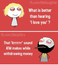 Skitz: fb.com/dielaughter  What is better  than hearing  I love you'?  Bro  com  That krrrrrr' sound  ATM makes while  withdrawing money Skitz