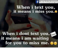 miss me: fb.com/feelmy heartpain  When i text you,  it means i miss you.  When i dont text you,  it means i am waiting  for you to miss me. e