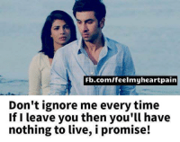Dont Ignore Me: Fb.com/feelmyheartpain  Don't ignore me every time  If I leave you then you'll have  nothing to live, i promise!