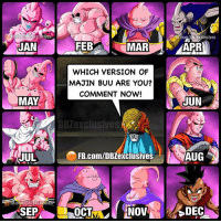 Anime, Birthday, and Broly: FB.com/iBZexclusives  JAN  FEB  MAR  APR  WHICH VERSION OF  MAJIN BUU ARE YOU?  COMMENT NOW!  MAY  JUN  DBZexclusives  JUL  FB.com/DBZexclusives  AUG  SEPNO  DEC Birthday Character - Tag Your DBZ friends. ▶️ Jan: Kid Buu ▶️ Feb: South Supreme Kai Absorbed ▶️ Mar: BadFatBuu Grand Supreme Kai Absorbed ▶️ Apr: Evil Buu ▶️ May: Super Buu ▶️ Jun: Super Buu - Gotenks ▶️ Jul: Super Buu - Piccolo Absorbed ▶️ Aug: Super Buu - Buuhan ▶️ Sep: Ultra Buu ▶️ Oct: Good Fat Buu ▶️ Nov: Fat Buu Slimmed Down ▶️ Dec: Reincarnation of Kid Buu - Uub. ━━━━━━━━━━━━━━━━━━━━━ dbz dragonball dbzmemes dragonballsuper cosplay comics goku supersaiyangod onepunchman broly anime manga superman dragonballz vegeta trunks naruto hot supersaiyan beerus onepiece superhero androids movie trailer zamasu fatbuu majinbuu saiyan vegito