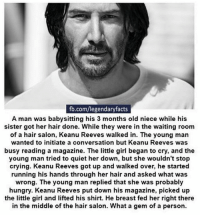Crying, Fucking, and Hungry: fb.com/legendaryfacts  A man was babysitting his 3 months old niece while his  sister got her hair done. While they were in the waiting room  of a hair salon, Keanu Reeves walked in. The young man  wanted to initiate a conversation but Keanu Reeves was  busy reading a magazine. The little girl began to cry, and the  young man tried to quiet her down, but she wouldn't stop  crying. Keanu Reeves got up and walked over, he started  running his hands through her hair and asked what was  wrong. The young man replied that she was probably  hungry. Keanu Reeves put down his magazine, picked up  the little girl and lifted his shirt. He breast fed her right there  in the middle of the hair salon. What a gem of a person. Mad fucking respect.