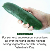 I wonder why.: fb.com/legendaryfacts  For some strange reason, cucumbers  all over the world are the highest  selling vegetables on 14th February,  Valentine's Day. I wonder why.
