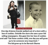 """Omg im so inspired 😻😩💖: fb.com/legendaryfacts  One day Arianna Grande walked out of a store with a  box of cookies. Outside the store she saw a poor kid  selling newspapers. She gave him her box of cookies  and said """"Eat these cookies child, one day you will grow  up to be someone very important  The kid grew up to be Barrack Obama Omg im so inspired 😻😩💖"""