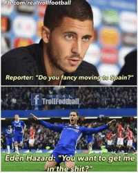 """Football, Memes, and Shit: Fb.com/realtrollfootball  Reporter: """"Do you fancy moving to Spain?""""  f R E  A  Trol Football  Eden Hazard: """"You want to get me  in the shit? Agree? Follow @instatroll.soccer"""