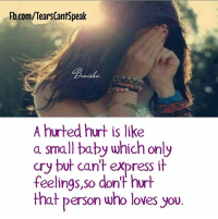 Fb.com/TearsCantSpeak  nisha  A hurted hurt is like  a small baby which only  cry but cant express it  cry but can't express it  feelings,so dont hurt  that person who loves you.