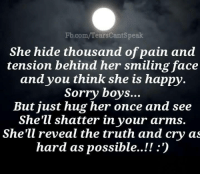 Memes, Sorry, and fb.com: Fb.com/TearsCantSpeak  She hide thousand of pain and  tension behind her smiling face  and you think she is happy  Sorry boys...  But just hug her once and see  She'll shatter in your arms.  She'll reveal the truth and cry as  hard as possible..!!:)