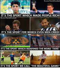 """men cry: fb.com/TheLADFootball  IT'S THE SPORT WHICH MADE PEOPLE RICH!  fb.com/The LADFootball  IT'S THE SPORT FOR WHICH EVEN MEN CRIED!  fb.com/The LADFootball  IT'S THE SPORT WHICH REDEFINED THE WORD """"FANS""""  b.com/The LADFootball  07  IT'S THE SPORT WE CALL """"THE BEAUTIFUL GAME!"""""""
