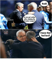 Mourinho knows.. 😳 🔺LINK IN OUR BIO!! 😎🔥: Fb.com/  Troll  FootballMedia  Vooo  So you got sacked  after winning the  Premier League?  Yeah!  I know that  feel bro!! Mourinho knows.. 😳 🔺LINK IN OUR BIO!! 😎🔥