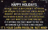 Jedi, Memes, and fb.com: fb.com/WFLAtheism  I SAY  HAPPY HOLIDAYS  BECAUSE l DON'T ALWAYS KNOW IF THE PERSON  I AM SPEAKING TO IS CHRISTIAN JEWISH MUSLIM  BUDDHIST WICCAN. NAVAJO PAGAN ATHEIST.  PASTAFARIAN KLINGON. JEDI. OR SCIENTOLOGIST.  AND I JUST WANT TO SAY SOMETHING NICE.  IF IT OFFENDS YOU THAT I WANT TO TELL YOU  OR SOMEONE ELSE TO HAVE A NICE HOLIDAY.  IT'S YOUR DAMN PROBLEM. NOT MINE Thoughts?