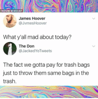 Dank, Trash, and Today: FB@DANK MEMEOLOGY  James Hoover  JvmesHoover  What y'all mad about today?  The Don  @JackedYoTweets  The fact we gotta pay for trash bags  just to throw them same bags in the  trash. Dank Memeology