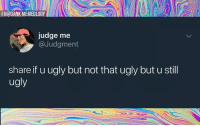 Judge Me: FB@DANK MEMEOLOGY  judge me  @Judgment  share if u ugly but not that ugly but u stil  ugly