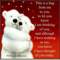 Memes, 🤖, and Thinking of You: Fb/Hugs and Kissess  This is a hug  from me  to you,  to let you  know  I am thinking  of you,  and although  I have nothing  to say,  you know  I have thought  of you today. Hugs and Kisses
