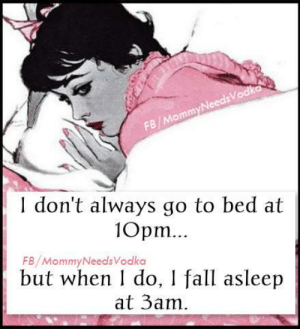 Fall Asleep: FB/MommyNeedsVodka  don't always go to bed at  10pm.  FB/MommyNeedsVodka  but when do, I fall asleep  at 3am