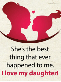 Life, Love, and Memes: FB/Our  She's the best  thing that ever  happened to me.  I love my daughter! <3 Happy Life