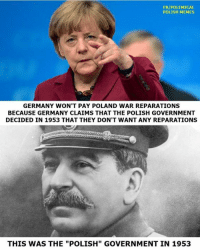 "polishing: FB/POLEMICAL  POLISH MEMES  GERMANY WON'T PAY POLAND WAR REPARATIONS  BECAUSE GERMANY CLAIMS THAT THE POLISH GOVERNMENT  DECIDED IN 1953 THAT THEY DON'T WANT ANY REPARATIONS  THIS WAS THE ""POLISH"" GOVERNMENT IN 1953"
