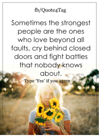 <3: fb/Quote Tag  Sometimes the strongest  people are the ones  who love beyond all  faults, cry behind closed  doors and fight battles  that nobody knows  about  Type 'Yes' if you agree <3