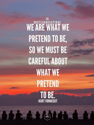 Memes, Kurt Vonnegut, and Be Careful: FB  QUOTESANDSAYIN GS  WE ARE WHAT WE  PRETEND TO BE,  SO WE MUST BE  CAREFUL ABOUT  WHAT WE  PRETEND  TO BE.  KURT VONNEGUT  MQ