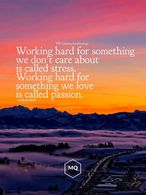 Something we love: FB/QuotesAndSayings  Working hard for something  we don't care about  is called stress.  Working hard for  something we love  is called passion.  unknown  MQ Something we love