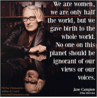 Memes, 🤖, and Hal: FB/Sue Fitzmaurice  Author & Coach  www.SueFitzmaurice.com  We are women  we are only hal  the World, but we  uave birth to the  Whole World.  No one on this  planet should be  ignorant of our  views or our  Voices.  Jane Campion  Film Director Get my book 'Purpose' http://amzn.to/2a1yjDA Free e-book: www.suefitzmaurice.com/free-e-book Online course www.suefitzmaurice.com/purpose