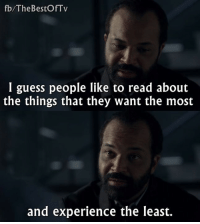 - Westworld: fb/The BestOf Tv  I guess people like to read about  the things that they want the most  and experience the least. - Westworld