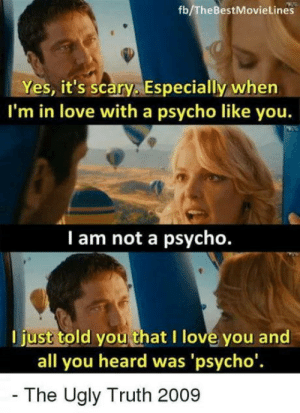 Be Like, Club, and Girls: fb/TheBestMovieLines  Yes, it's scary. Especially when  I'm in love with a psycho like you.  I am not a psycho.  l just told you that I love you and  all you heard was 'psycho'  The Ugly Truth 2009 laughoutloud-club:  Some girls be like