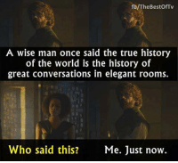 Tyrion wisdom. #GameOfThrones https://t.co/T4cMej50QI: fb/TheBestOfTv  A wise man once said the true history  of the world is the history of  great conversations in elegant rooms.  Who said this?  Me. Just now. Tyrion wisdom. #GameOfThrones https://t.co/T4cMej50QI
