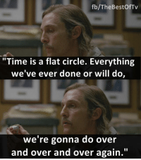 "- True Detective: fb/TheBestOfTv  ""Time is a flat circle. Everything  we've ever done or will do,  we're gonna do over  and over and over again."" - True Detective"