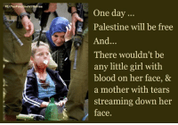 Bloods, Memes, and Mothers: FB//Yes PalestineWillBeFree  One day  Palestine will be free  And  There wouldn't be  any little girl with  blood on her face, &  a mother with tears  streaming down her  face Palestine will be free