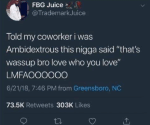 "Confused, Juice, and Love: FBG Juice  @Trademark Juice  Told my coworker i was  Ambidextrous this nigga said ""that's  wassup bro love who you love""  LMFAOO000O  6/21/18, 7:46 PM from Greensboro, NC  73.5K Retweets 303K Likes  ti He was confused, but its still wholesome"
