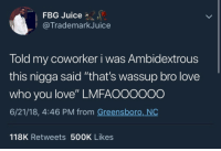 "that's the spirit: FBG Juice *  @TrademarkJuice  Told my coworker i was Ambidextrous  this nigga said ""that's wassup bro love  who you love"" LMFAO0000o  6/21/18, 4:46 PM from Greensboro, NO  118K Retweets 500K Likes that's the spirit"