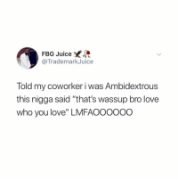"""Follow @visualminded before they go private 😱: FBG Juice  @TrademarkJuice  Told my coworker i was Ambidextrous  this nigga said """"that's wassup bro love  who you love"""" LMFAOOOooO Follow @visualminded before they go private 😱"""