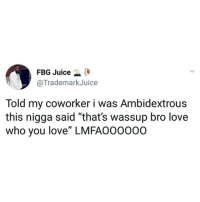 """😂😂😂😂😂😂😂😂😂 pride shepost♻♻: FBG Juice  @TrademarkJuice  Told my coworker i was Ambidextrous  this nigga said """"that's wassup bro love  who you love"""" LMFAO0000O 😂😂😂😂😂😂😂😂😂 pride shepost♻♻"""