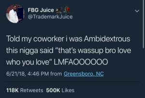 """sunnydelena:  gaycism:  Kfmdmskaoalamsne  He a little confused, but he got the spirit : FBG Juice  @TrademarkJuice  Told my coworker i was Ambidextrous  this nigga said """"that's wassup bro love  who you love"""" LMFAO0000o  6/21/18, 4:46 PM from Greensboro, NO  118K Retweets 500K Likes sunnydelena:  gaycism:  Kfmdmskaoalamsne  He a little confused, but he got the spirit"""