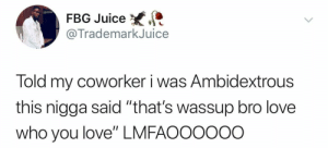 """Ayyy, love you who love.: FBG Juice  @TrademarkJuice  Told my coworker i was Ambidextrous  this nigga said """"that's wassup bro love  who you love"""" LMFAOO0ooo Ayyy, love you who love."""