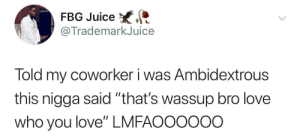 """What an accepting coworker: FBG Juice  @TrademarkJuice  Told my coworker i was Ambidextrous  this nigga said """"that's wassup bro love  who you love"""" LMFAOO0ooo What an accepting coworker"""