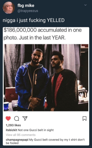 Dont be fooled: fbg mike  @trapyeezus  nigga i just fucking YELLED  $186,000,000 accumulated in one  photo. Just in the last YEAR.  1,293 likes  itsbizkit Not one Gucci belt in sight  View all 95 comments  champagnepapi My Gucci belt covered by my t shirt don't  be fooled Dont be fooled