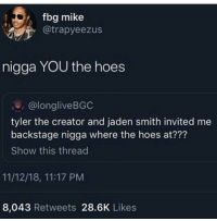 Hoes, Jaden Smith, and Tyler the Creator: fbg mike  @trapyeezus  nigga YOU the hoes  @longliveBGC  tyler the creator and jaden smith invited me  backstage nigga where the hoes at???  Show this thread  11/12/18, 11:17 PM  8,043 Retweets 28.6K Likes Im rolling