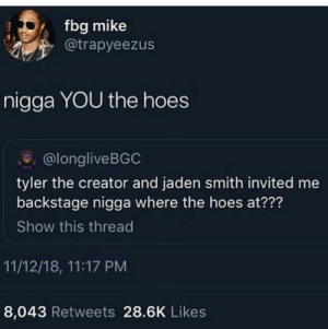 Dank, Hoes, and Jaden Smith: fbg mike  @trapyeezus  nigga YOU the hoes  @longliveBGC  tyler the creator and jaden smith invited me  backstage nigga where the hoes at???  Show this thread  11/12/18, 11:17 PM  8,043 Retweets 28.6K Likes Im rolling by luca_qu3 MORE MEMES