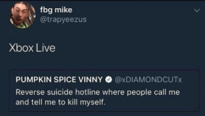 Dank, Memes, and Target: fbg mike  @trapyeezus  Xbox Live  PUMPKIN SPICE VINNY @xDIAMONDCUTx  Reverse suicide hotline where people call me  and tell me to kill myself. Very true by LtWildDog MORE MEMES