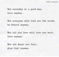 Memes, 🤖, and Play: fbHthe idealist  Not everyday is a good day,  live anyway.  Not everyone will tell you the truth,  be honest anyway  Not all you love will love you back,  love anyway.  Not all deals are fair,  play fair anyway.