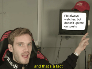 Fbi, Watches, and Gay: FBI always  watches, but  doesn't upvote  our posts  and that's a fact FBI must be big gay