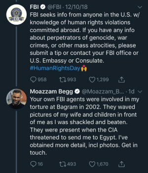 Children, Dank, and Fbi: FBI @FBI - 12/10/18  FB seeks info from anyone in the U.S. W/  knowledge of human rights violations  committed abroad. If you have any info  about perpetrators of genocide, war  crimes, or other mass atrocities, please  submit a tip or contact your FBl office or  U.S. Embassy or Consulate.  #HumanRightsDay  958  t0993 1,299  Moazzam Begg @Moazzam_B... 1d  Your own FBl agents were involved in my  torture at Bagram in 2002. They waved  pictures of my wife and children in front  of me as I was shackled and beaten  They were present when the CIA  threatened to send me to Egypt. I've  obtained more detail, incl photos. Get in  touch.  493  1,670 Hit me back, just to chat by Basketspank MORE MEMES
