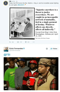 "<p>I Have A Dream That Every House will have Wiretaps (via /r/BlackPeopleTwitter)</p>: FBI @FBI 2h  Today, the FBI honors the Rev. Martin L. King Jr. and his incredible career fighting  for civil rights. #MLKDAY ,  ""Injustice anywhere is a  threat to justice  everywhere. We are  caught in an inescapable  network of mutuality,  tied in a single garment  of destiny. Whatever  affects one directly,  affec  ts  all indirectly.""  Excerpt from King's letter from  Birmingham, Alabama jail, April  16, 1963.  Photo courtesy of the Library of Congress  563797 901  Erick Fernandez  Follow  @ErickFernandez  @FBI  GIF <p>I Have A Dream That Every House will have Wiretaps (via /r/BlackPeopleTwitter)</p>"